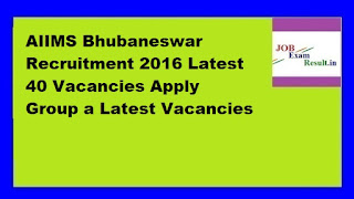 AIIMS Bhubaneswar Recruitment 2016 Latest 40 Vacancies Apply Group a Latest Vacancies