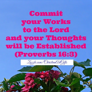 Commit your works to the Lord and your thoughts will be established (Proverbs 16:3)