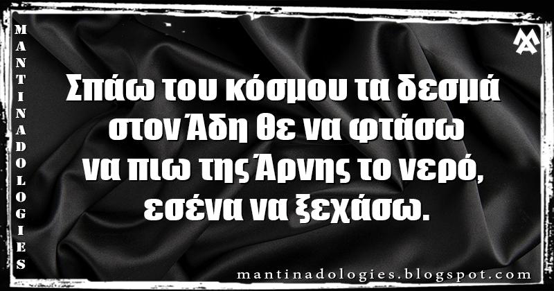 Mantinades - Σπάω του κόσμου τα δεσμά στον Άδη θε να φτάσω να πιω της Άρνης το νερό, εσένα να ξεχάσω.