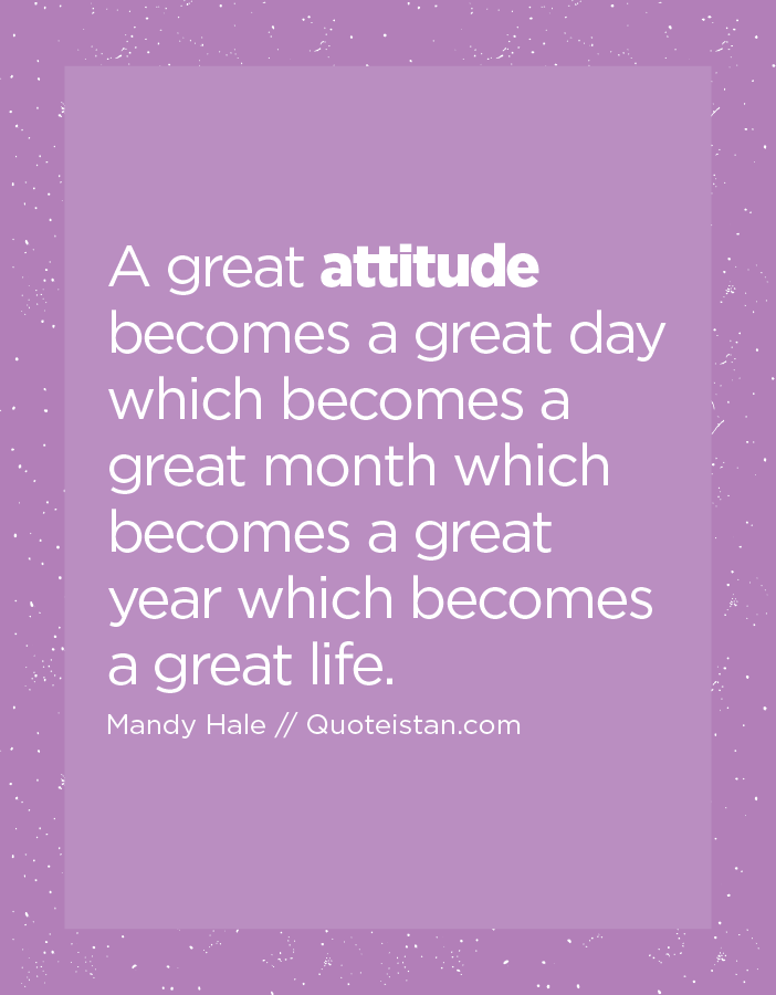A great attitude becomes a great day which becomes a great month which becomes a great year which becomes a great life.