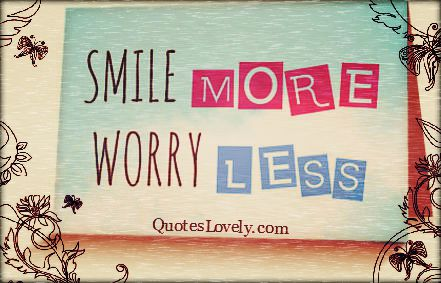 Smile more. Worry less