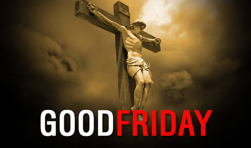 THE ESSENCE OF GOOD FRIDAY: WHY IT IS CALLED GOOD FRIDAY AND NOT BAD FRIDAY