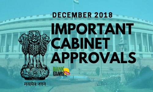 Important Cabinet Approvals: December 2018