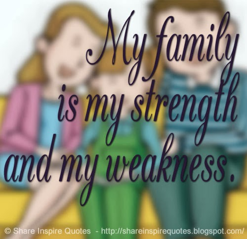 I Love You Quotes: My Family Is My Strength And My Weakness.
