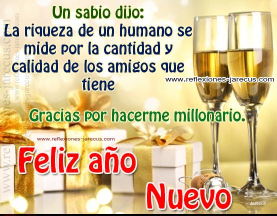 Un sabio dijo :La riqueza de un ser humano se mide por la cantidad y calidad de amigos que tiene. Gracias por hacerme millonario Feliz año nuevo