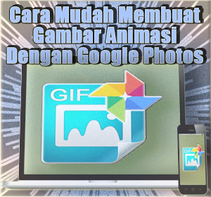 Cara Mudah Membuat Gambar Animasi (GIF) Dengan Google Photos