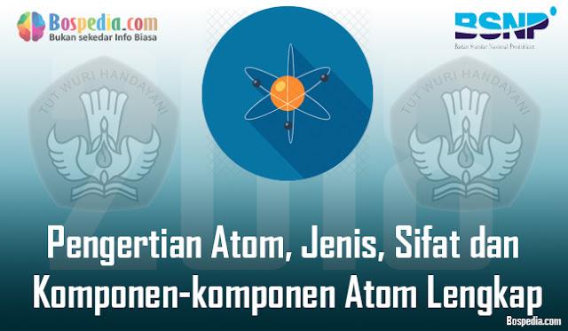 Pengertian Atom, Jenis, Sifat dan Komponen-komponen Atom Lengkap