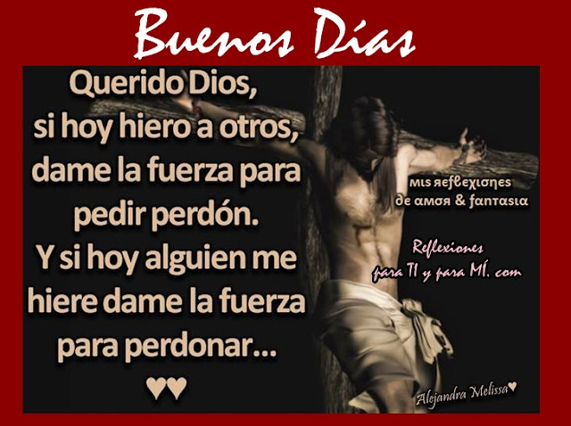Querido Dios, si hoy hiero a otros, dame la fuerza para pedir perdón.  Y si hoy alguien me hiere, dame la fuerza para perdonar.  BUENOS DÍAS!