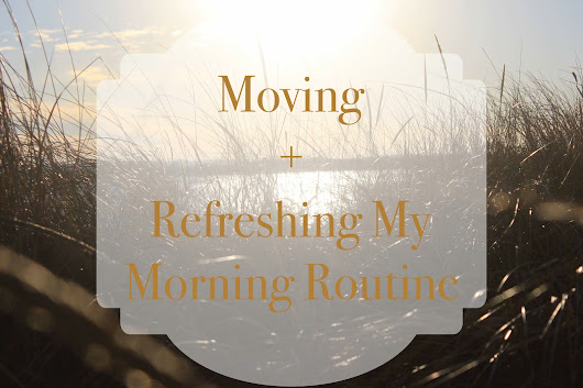 Moving + Refreshing My Morning Routine