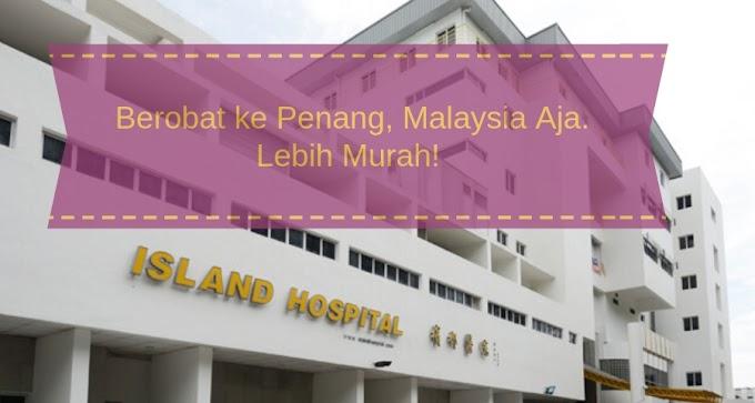Berobat ke Penang, Malaysia Aja. Lebih Murah!