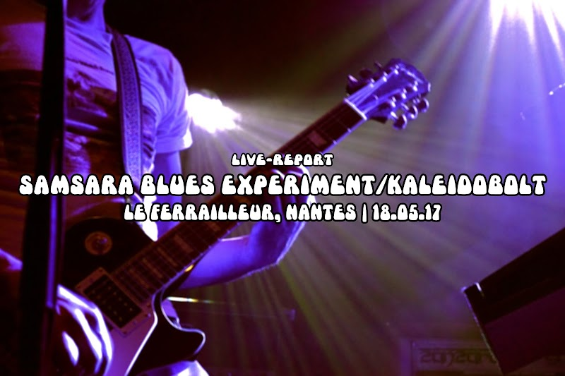 [Live Report] Samsara Blues Experiment/Kaleidobolt - Le Ferrailleur, Nantes | 18.05.17