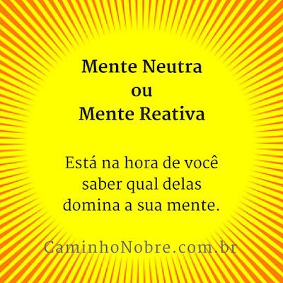 Mente Neutra ou Mente Reativa. Está na hora de você saber qual delas domina a sua mente.
