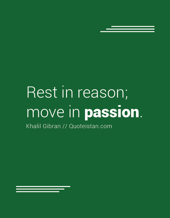 Rest in reason; move in passion.