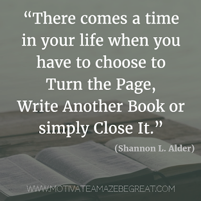 "55 Quotes About Moving On To Change Your Life For The Better: ""There comes a time in your life when you have to choose to turn the page, write another book or simply close it."" - Shannon L. Alder"