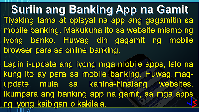 "ONLINE BANKING Before mobile banking, online banking - through the use of a computer - is the most modern way to do banking. One simply has to login to the bank's website and do transactions as needed (except to withdraw or deposit money, of course). Granted the convenience, internet banking has it's own share of risks. Because a computer is vulnerable to hacking, phishing, virus, trojans and other means of attacks, here are the things you must take note to keep safe.  USE ON-SCREEN KEYBOARD: This would be the easiest way to protect your password from being recorded by key-loggers, especially when using computers in a public setting - internet cafe or offices. A key-logger, can be hardware or a software installed on the computer. It records the keyboard entries you make. Using this information, it would be easy to find your username and password. While software loggers are hard to spot, hardware loggers will have to be an attachment to the terminal. However, know that an on-screen keyboard is not fool-proof by itself.  DO NOT FOLLOW LINKS: Always type in the web address (URL) to access your bank's website. Never click on a link from an e-mail you get, even if it looks like it came from the bank. That is how 'phishers' work, they re-direct you to a fake website site resembling your bank's website and use the information provided by you (username and password) to access your account.   The login page of bank website is secured through an encryption process, so a locked padlock or unbroken key symbol should appear in your browser window when accessing your bank's site. Also, the beginning of your bank's internet address will change from 'http' to 'https' when a secure connection is made. Be wary of suspicious pop-ups that appear during your banking session. Log out immediately. Don't, in response to any mail, provide your banking user ID, passwords or credit and debit card numbers.   CLEAN YOUR CACHE:  Browsers save pages you have viewed on your computer so that it can be accessed quicker if you wish to view it again, such as when you use the 'back' button. By clearing your browsing data or cache after visiting your net banking account, you make sure no one else can view the confidential information you have viewed.   Also, don't select the option on the browser that stores or retains user name and password, i.e. auto complete or auto save password. It wouldn't take too long for a program to get that information from your browser. Or worse, the guy who will use your computer next can login to your account because you saved the password in the internet browser. UPDATE AND BE SECURE:  Keep your operating system and browser up-to-date with the latest security updates. Install these only from a trusted website or let the application update automatically by schedule. Avoid banking transactions on public computers and internet cafes if possible.  Also, a computer running on a big network, is likely to be much safer than your home PC. Its level of security can be measured by how strict the limitations are on its use. However, you will have to trust your network manager to not access records of your online activity. MOBILE PHONE BANKING:  CHECK THAT APP: Download your banking application on the mobile device instead of using the mobile browser to conduct mobile banking. If your bank's app is not available, use a secure browser, especially on Android phones. Also, get software updates to avoid exploitation of software loopholes.  Some malware may pose as a legitimate bank application. Make sure you are using the official one, by comparing with friends, or inquiring at the bank itself. Most banks provide a guide or link to their official app on the bank's website itself.  CHECK YOUR OTHER APPS: Be wary of the apps you keep on your device along with your banking apps. Check the app permissions in the application settings to be sure that other apps, especially free ones, are NOT getting unnecessary access to your smart phone. Here's how you do it in Android and iPhone.  NUCLEAR OPTION - WIPE! Ensure that your mobile device has remote wipe installed or enabled. This is so that if your phone gets stolen or you lose your phone, you can delete all information you had stored within - including your banking application. Notify your bank about the situation so that no texts or mails will be sent to your mobile device.  LOCK OR SWIPE? Always lock your phone when not using it to prevent unauthorized user access. Even a child fiddling your phone can cause problems with your banking app. Check your phone settings and enable the auto-lock feature. Put a pin or pattern, or enable the fingerprint lock/unlock feature to secure the device from others. This will also buy you some time in case your phone gets stolen.  GENERAL SAFETY:  FREE WIFI! Refrain from using public wireless networks to do your banking, whether via laptop or smartphone. They are unsecured and hackers often lay traps using such networks. Connect only through secured or private wireless network. Also, do not connect your phone to another device when banking.  S+R0nG P@ssWoRdS:  Use a combination of random letters and numbers because password-cracking programs check for dictionary words, names and phrases. One way to create a strong yet easy to recall password would be to remember a familiar sentence and use the first letter of each word to form the password. Try using a sentence that can have a number in between.   For example, the sentence my car Toyota Fortuner is a model '16 will give you a password of mcTFiam'16 . You can use any sentence that is not generic. Try inserting symbols and capitalizing some letters (not necessarily the first) to improve password strength.  There are other ways of creating strong passwords, like Character Substitution - replacing the alphabet with familiar characters: @ = a, 8 = b, 1 = l, 5 = s, and so on. 5@mp1e = sample  Change your password using a secure computer (at home) is a good practice if you just recently used a public computer to access you online accounts. If you want to check the strength of your password, check it up here!  PRIVACY:  Do not disclose your personal information to anyone, including your account numbers, your parents' middle name (a common security question in phone transactions), your mobile number, or your ID numbers - unless the person is from the bank whom you called (not the other way around).  A new form of hackers called ""social hackers,"" gather sensitive information by calling people, pretending to be from the bank or any other institution with interest in your finances. Once they get enough information, they will use your identity to steal your money from the bank.  STAY ALERT: Be aware of your surroundings. Never do online banking transactions in an internet cafe, or even at Starbucks. They may be secured by the shop, but who knows if there is someone using the same WiFi network and skimming the information from other users.  Always check your banking transaction history and account statements on a regular basis. Check for unauthorized transactions or transactions that you do not remember doing. Inform the bank about irregular things that you notice, even if you are unsure.  INQUIRE/SUBSCRIBE: Inquire and subscribe to Two-factor Authentication or One-time-password facility whenever possible, be it to change your net banking pin, make a transaction or add a third-party account. This would require you to enter a one-time code, usually sent via sms to your registered phone, whenever you login and transact online."