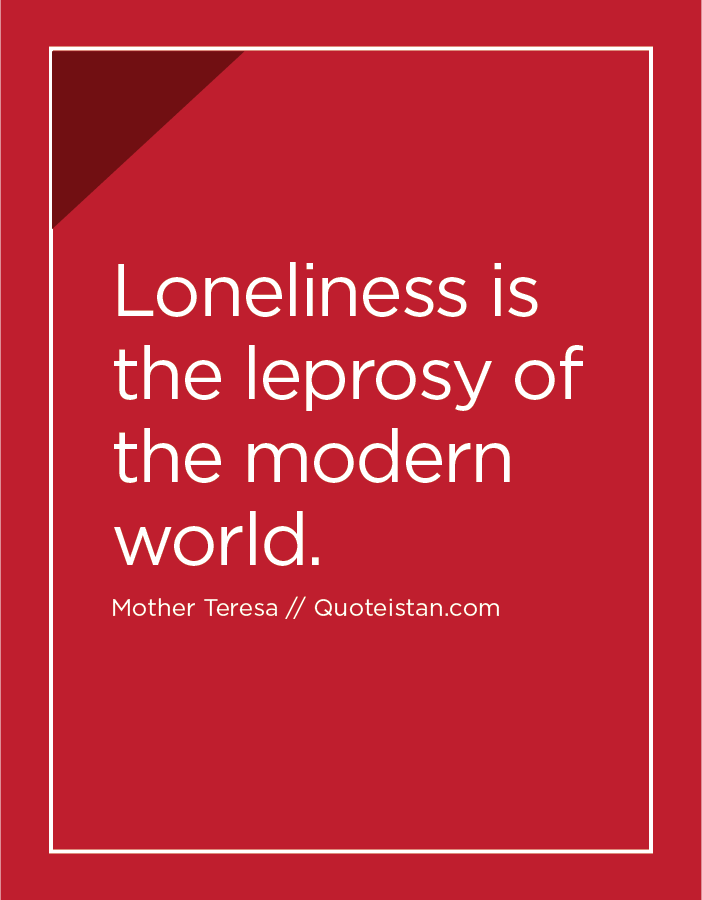 Loneliness is the leprosy of the modern world.