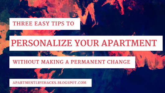 Three Easy Tips to Immediately Personalize Your Apartment Without Making a Permanent Change
