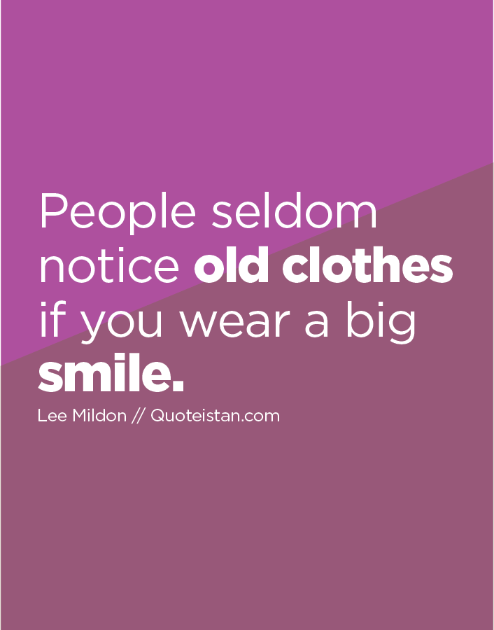 People seldom notice old clothes if you wear a big smile.