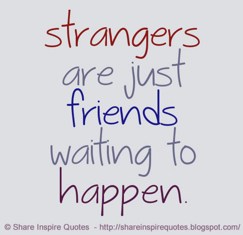 Strangers Are Just Friends Waiting To Happen  Share -6175