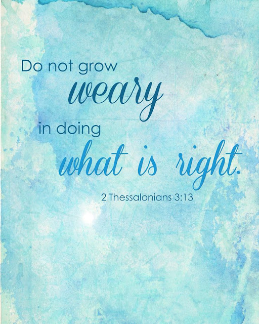 But as for you, brethren, do not grow weary in doing good.-2 Thessalonians 3:13