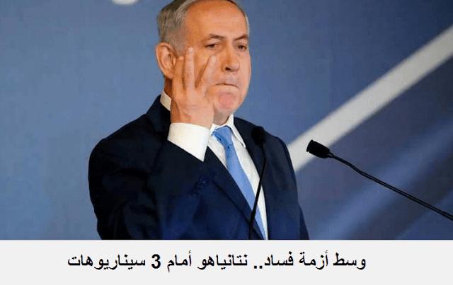 وسط أزمة فساد.. نتانياهو أمام 3 سيناريوهات