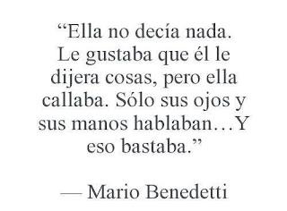 """""""Ella no decía nada. Le gustaba que él le dijera cosas, pero ella callaba. Sólo sus ojos y sus manos hablaban... Y eso bastaba."""" Mario Benedetti"""