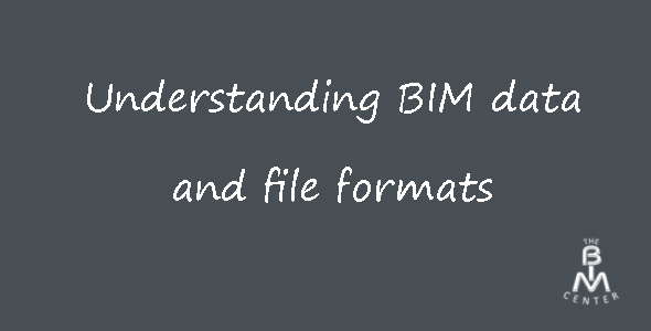 Understanding BIM Data and File formats - The BIM Center