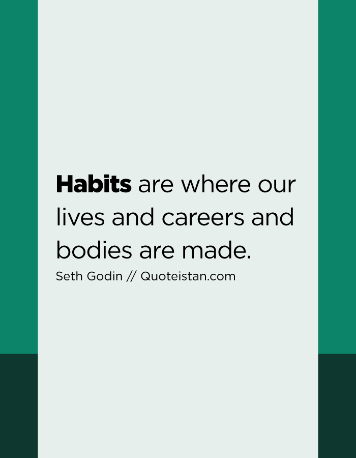 Habits are where our lives and careers and bodies are made.