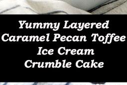 Yummy Layered Caramel Pecan Toffee Ice Cream Crumble Cake