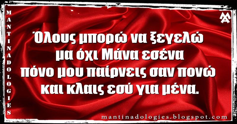 Μαντινάδα - Όλους μπορώ να ξεγελώ  μα όχι Μάνα εσένα πόνο μου παίρνεις σαν πονώ  και κλαις εσύ για μένα.