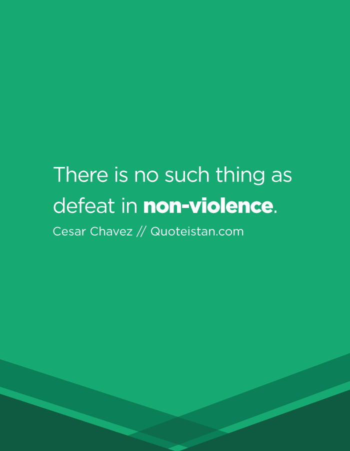There is no such thing as defeat in non-violence.