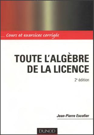 Livre : Toute l'algèbre de la Licence, Cours et exercices corrigés - J.P Escofier