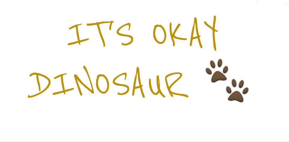 It's Okay Dinosaur.