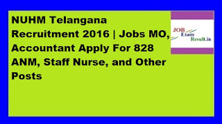NUHM Telangana Recruitment 2016 | Jobs MO, Accountant Apply For 828 ANM, Staff Nurse, and Other Posts