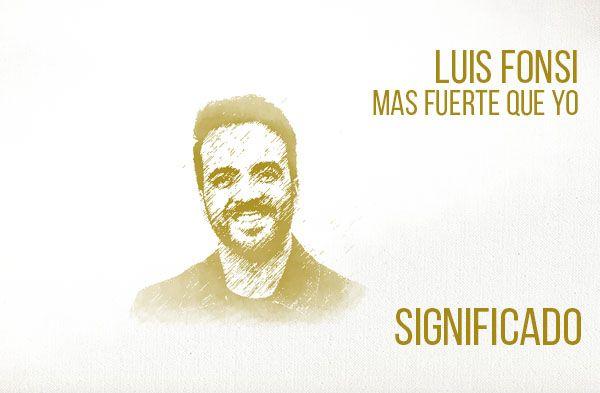 Mas Fuerte Que Yo significado de la canción Luis Fonsi.