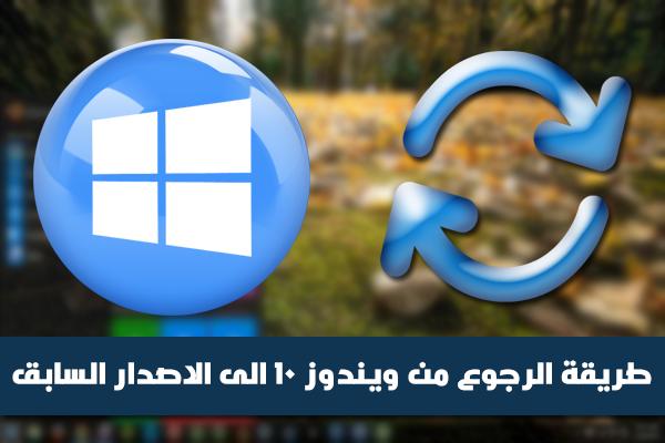 كيفية العودة من ويندوز 10 الى الاصدار الماضي عقب القيام بالترقية (ويندوز 7 ، 8 ، 8.1)