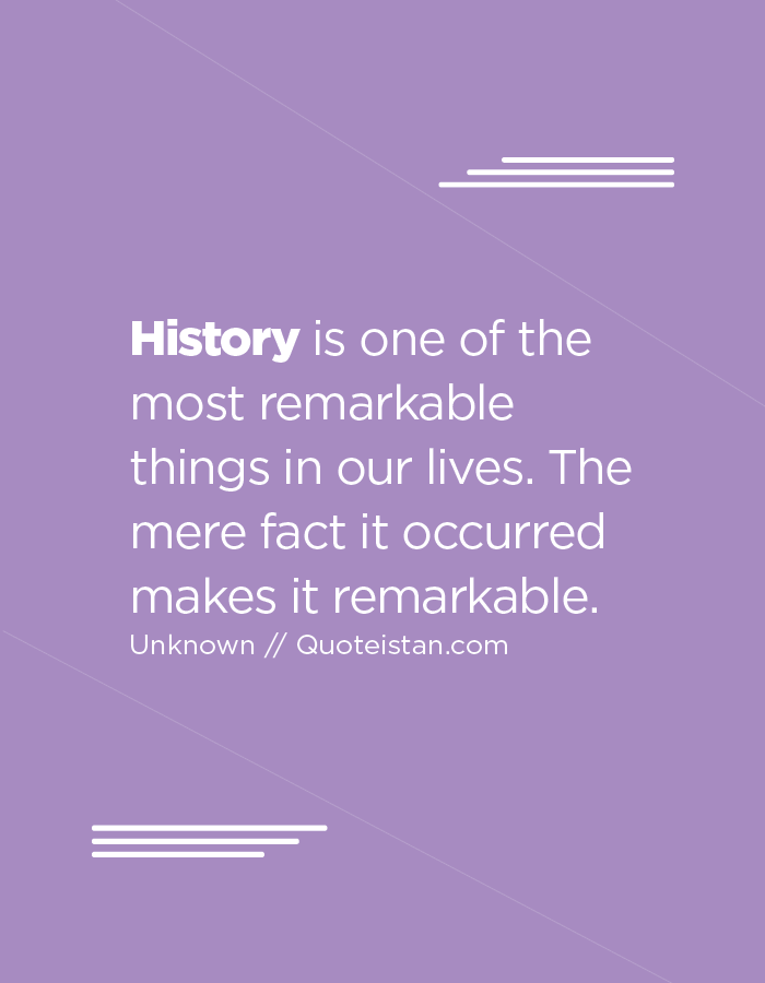 History is one of the most remarkable things in our lives. The mere fact it occurred makes it remarkable.