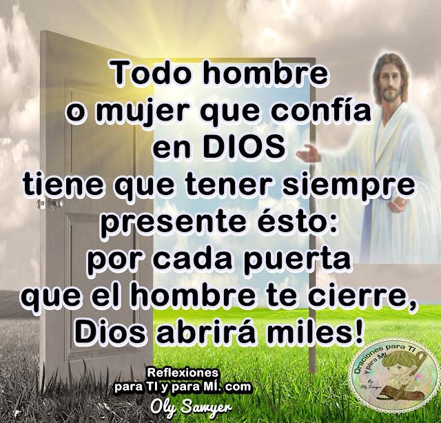 Todo hombre o mujer que confía en DIOS tiene que tener siempre presente ésto:  Por cada puerta que el hombre te cierre, Dios abrirá miles !