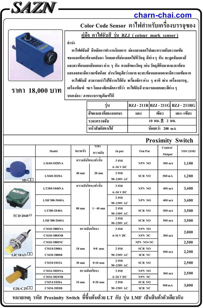ราคา 18,000 บาท Page 195 Color Code Sensor ตาไฟสำหรับเครื่องบรรจุซอง รุ่น BZJ - 211R BZJ - 211G BZJ - 211RG สีของแสงที่สองออกมา แดง เขียว แดง +เขียว ระยะตรวจจับ หน้าสัมผัสทนได้ 10 มม. ± 2 มม. น้อยกว่า 200 mA หมายเหตุ รหัส Proximity Switch ที่ขึ้นต้นด้วย LT กับ รุ่น LMF เป็นสินค้าตัวเดียวกัน Proximity Switch Model ขนาดหัว ระยะ ตรวจจับ In put Out Put Control Output ราคา (บาท) 3 สาย 6~36 V DC 48 mm 20 mm 2 สาย 90~250V AC 3 สาย 6~36 V DC 2 สาย 90~250V AC 80 mm 1 - 40 mm 2 สาย 90~250V AC 2 สาย 90~250V AC CM18-3008NA 3 สาย NPN NO CM18-3008NB 6-36 V DC NPN NC CM18-3008NC NPN NO+NC 2,500 CM18-2008A 18 mm 0-8 mm 2 สาย SCR NO CM18-2008B 90~250V AC SCR NC 2 สาย 90~250V AC CM34-3020NA 3 สาย NPN NO CM34-3020NB 6~36 V DC NPN NC CM34-2020A 34 mm 0-20 mm 2 สาย SCR NO CM34-2020B 90~250V AC SCR NC ตรวจจับโลหะเท่านั้น ตรวจจับอโลหะ ตรวจจับอโลหะ 2,200 300 mA 3,000 300 mA 2,500 500 mA 500 mA 2,000 LM48-3020NA LM48-2020A ตรวจจับโลหะเท่านั้น NPN NO SCR NO 300 mA 1,100 500 mA 1,200 NPN NO 400 mA 3,400 LMF380-2040A LT380-3040NA LT380-2040A LMF380-3040A 400 mA 3,400 SCR NO 500 mA 3,500 SCR NO 500 mA 3,500 NPN NO CM30-2015A 30 mm 0-10 mm SCR NO 2,500 SDTCD- 2040 LJC18A3- E2K-C25 คำนำ ตาไฟฟจับสี มีหลักการทำงานโดยการ สอ่ งแสงออกไปและตรวจจับความเขม้ ของแสงที่สะท้อนกลับมา โดยแสงที่ส่องออกไปที่วัตถุ สีตา่ ง ๆ กัน จะดูดจับแสงสี และสะท้อนแสงสีออกมา ต่าง ๆ กัน ตามสีของวัตถุ เช่น วัตถุสีทึบมากจะสะท้อน แสงออกมามีความเข้มน้อย สว่ นวัตถุสีสว่างมาก จะสะท้อนแสงออกมามีความเขม้ มาก ตาไฟจับสี สามารถนำไปใช้งานได้กับ เครื่องจักร ต่าง ๆ อาทิ เช่น เครื่องบรรจุ , เครื่องพิมพ  ฯลฯ โดยอาศัยหลักการที่ว่า ตาไฟจับสี สามารถแยกแยะสีต่าง ๆ บนกล่อง / ภาชนะบรรจุภัณฑ์ได้ คู่มือ ตาไฟจับสี รุ่น BZJ ( colour mark sensor )