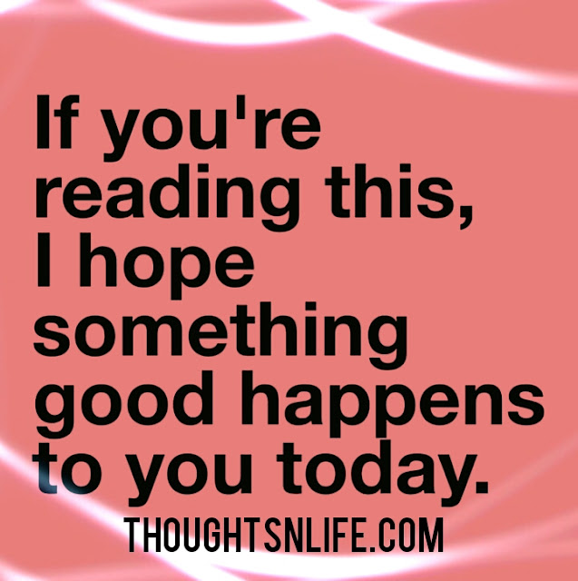 if you are reading this,  thoughts on life,  good happens