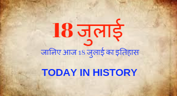 18 July Aaj Ka Itihaas