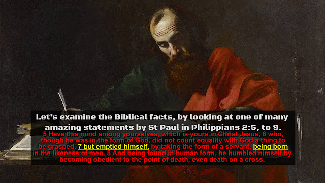 Let's examine the Biblical facts, by looking at one of many amazing statements by St Paul in Philippians 2:5, to 9.  5 Have this mind among yourselves, which is yours in Christ Jesus, 6who, though he was in the form of God, did not count equality with God a thing to be grasped, 7 but emptied himself, by taking the form of a servant, being born in the likeness of men. 8And being found in human form, he humbled himself by becoming obedient to the point of death, even death on a cross.
