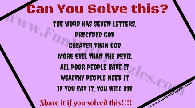 1. The word has seven letters. 2. Preceded God 3. Greater than God 4. More Evil than the devil 5. All poor people have it 6. Wealthy people need it 7. If you eat it, you will die  Did you figure it out?
