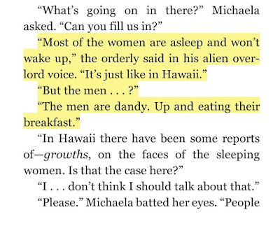 """Most of the women are asleep and won't wake up,"" the orderly said in his alien overlord voice. ""It's just like in Hawaii.""   ""But the men . . . ?""   ""The men are dandy. Up and eating their breakfast."""