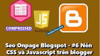 Seo Onpage Blogspot - #6 Nén CSS và Javascript trên blogger