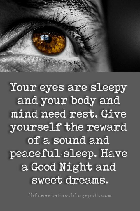 Your eyes are sleepy and your body and mind need rest. Give yourself the reward of a sound and peaceful sleep. Have a Good Night and sweet dreams.