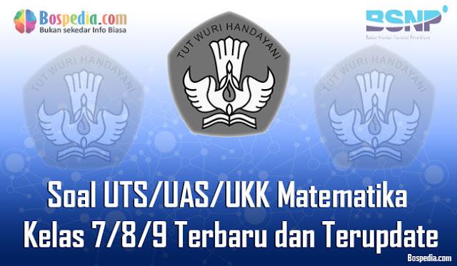 Kumpulan Soal UTS/UAS/UKK Matematika Kelas 7/8/9 Terbaru dan Terupdate