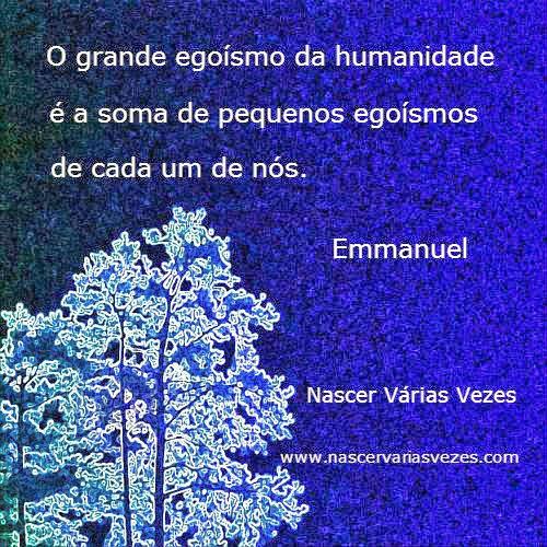 O grande egoísmo da humanidade é a soma dos pequenos egoísmos de cada um de nós. Emmanuel