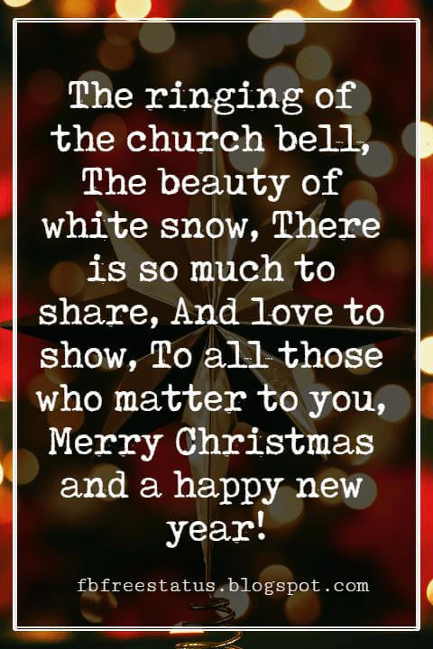 Merry Christmas Messages, The ringing of the church bell, The beauty of white snow, There is so much to share, And love to show, To all those who matter to you, Merry Christmas and a happy new year!