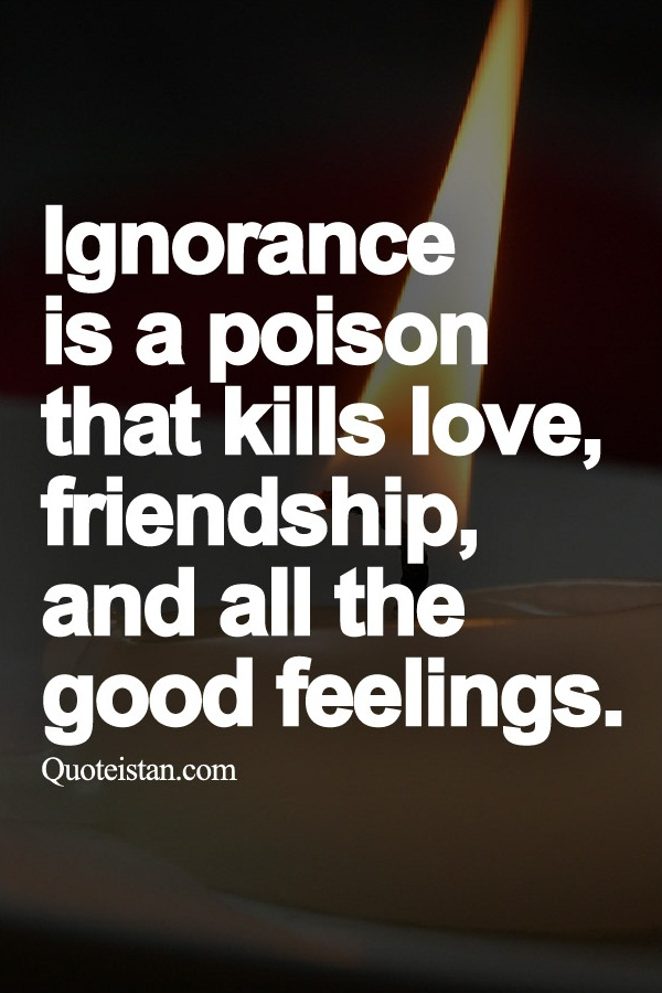 Ignorance is a poison that kills love, friendship, and all the good feelings.